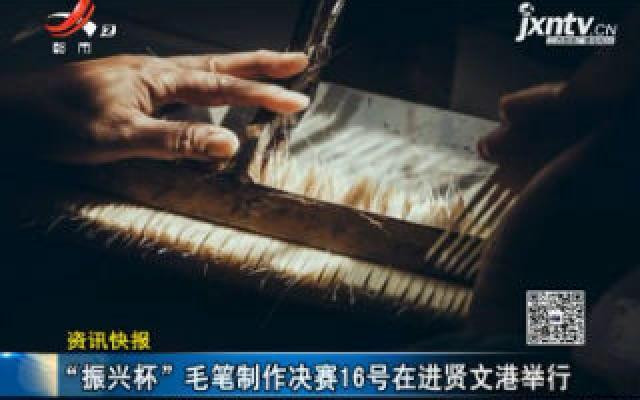 """江西:""""振兴杯""""毛笔制作决赛10月16号在进贤文港举行"""